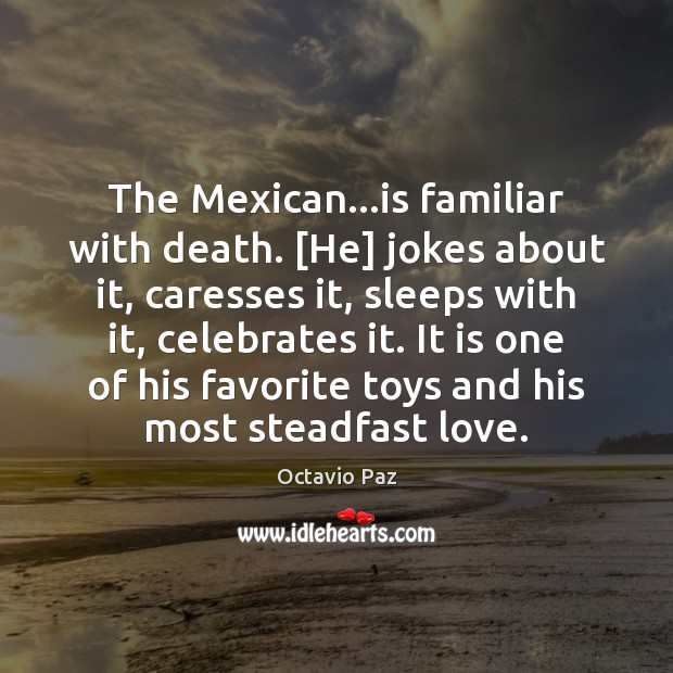 The Mexican…is familiar with death. [He] jokes about it, caresses it, Octavio Paz Picture Quote