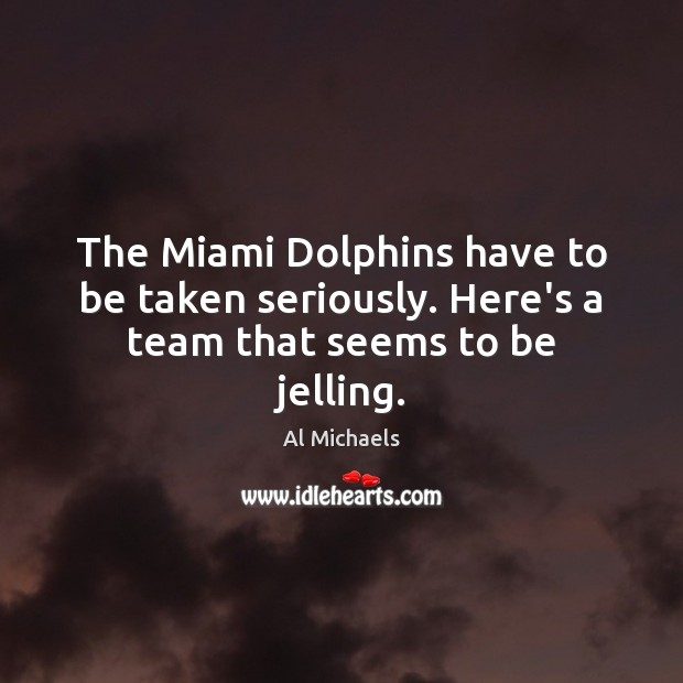 The Miami Dolphins have to be taken seriously. Here's a team that seems to be jelling. Al Michaels Picture Quote