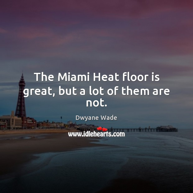 The Miami Heat floor is great, but a lot of them are not. Dwyane Wade Picture Quote