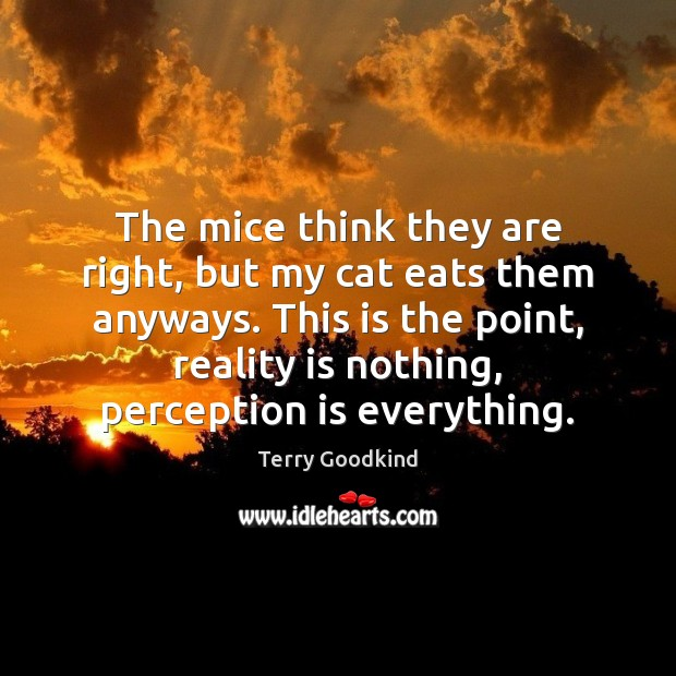 The mice think they are right, but my cat eats them anyways. Perception Quotes Image