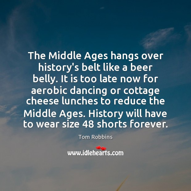 Image, The Middle Ages hangs over history's belt like a beer belly. It