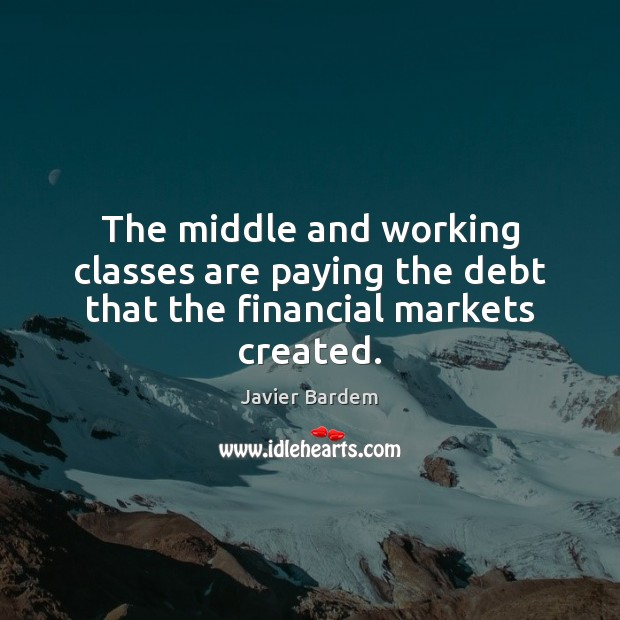 The middle and working classes are paying the debt that the financial markets created. Javier Bardem Picture Quote