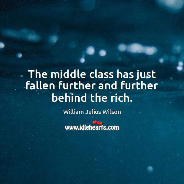 The middle class has just fallen further and further behind the rich. William Julius Wilson Picture Quote