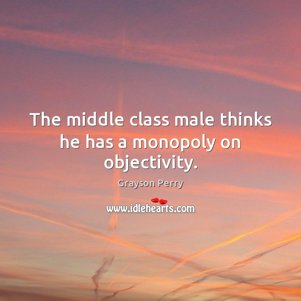 The middle class male thinks he has a monopoly on objectivity. Image