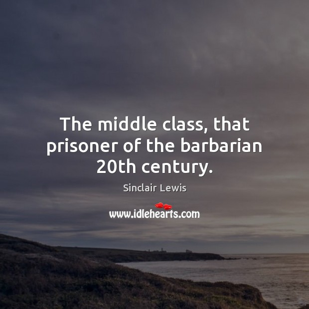 The middle class, that prisoner of the barbarian 20th century. Sinclair Lewis Picture Quote
