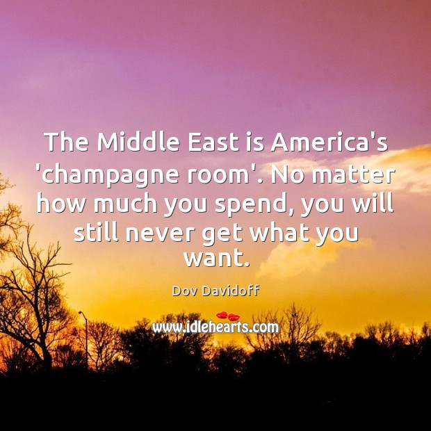 The Middle East is America's 'champagne room'. No matter how much you Dov Davidoff Picture Quote