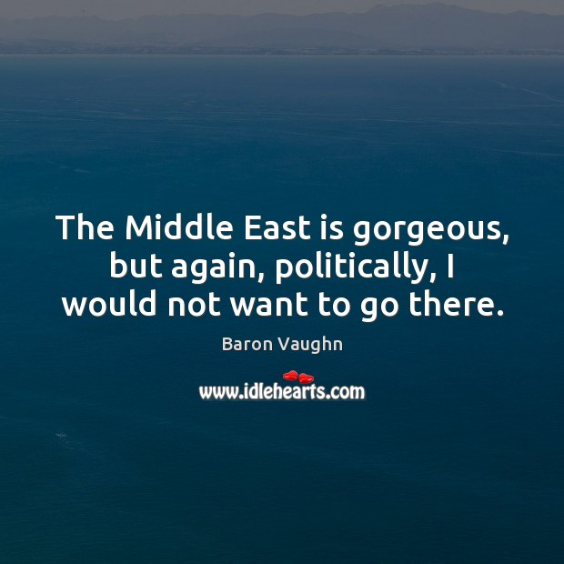 Image, The Middle East is gorgeous, but again, politically, I would not want to go there.