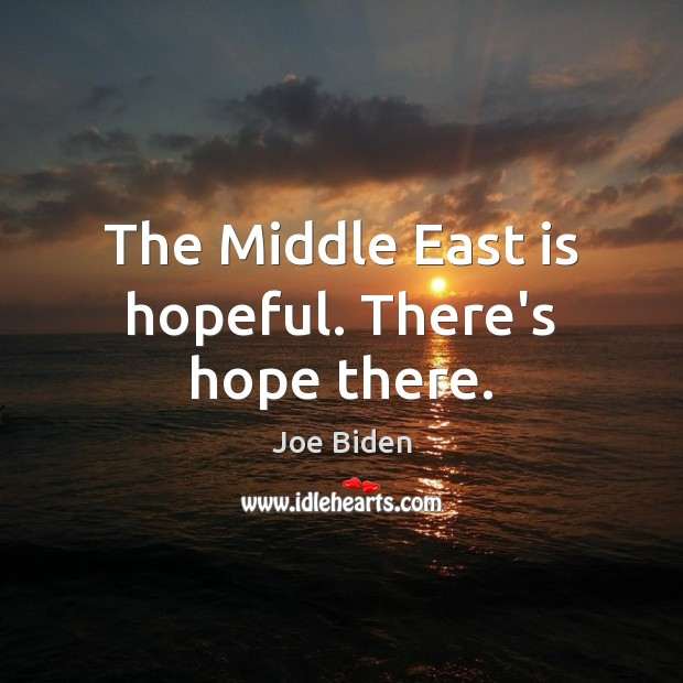 The Middle East is hopeful. There's hope there. Image