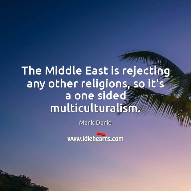 The Middle East is rejecting any other religions, so it's a one sided multiculturalism. Image