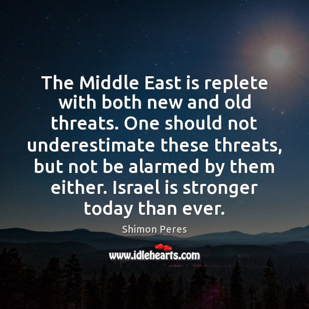 The Middle East is replete with both new and old threats. One Underestimate Quotes Image
