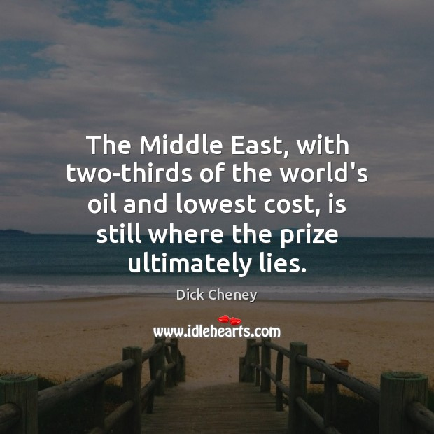 The Middle East, with two-thirds of the world's oil and lowest cost, Dick Cheney Picture Quote