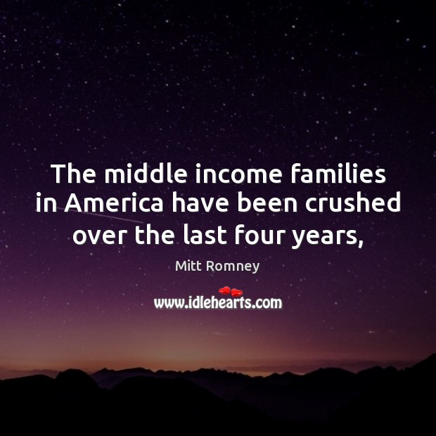 The middle income families in America have been crushed over the last four years, Mitt Romney Picture Quote