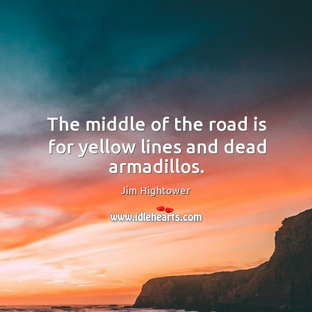 The middle of the road is for yellow lines and dead armadillos. Jim Hightower Picture Quote