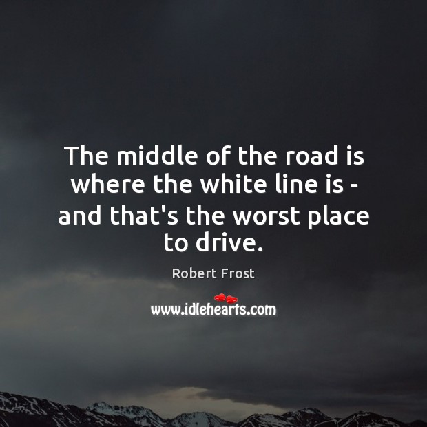 The middle of the road is where the white line is – and that's the worst place to drive. Robert Frost Picture Quote