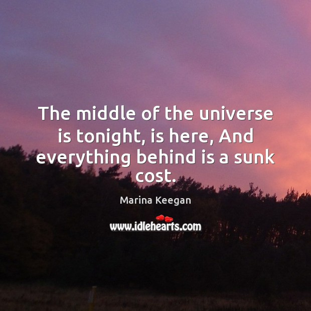 The middle of the universe is tonight, is here, And everything behind is a sunk cost. Image