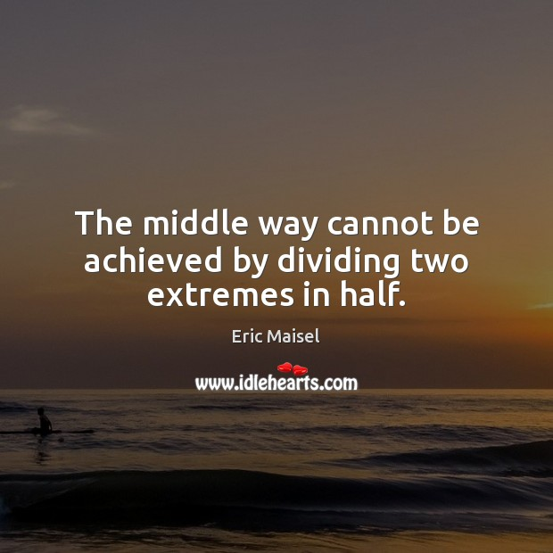 The middle way cannot be achieved by dividing two extremes in half. Image