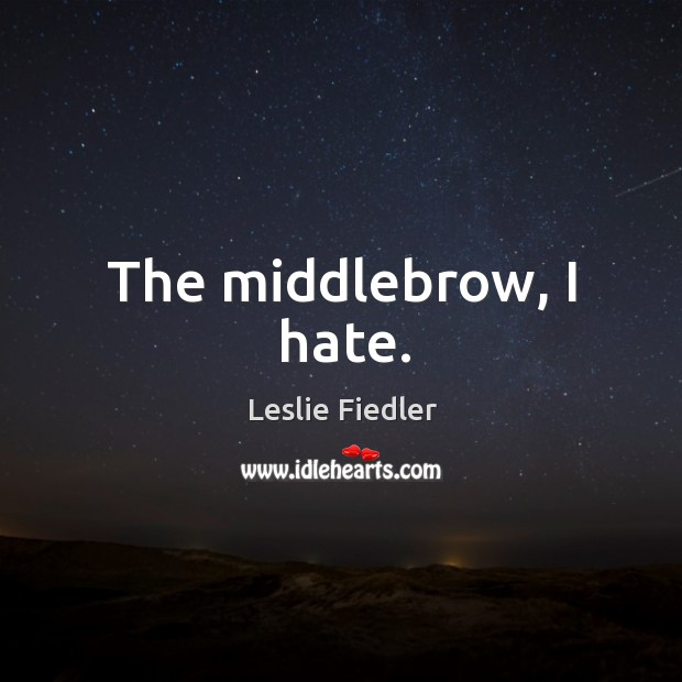 The middlebrow, I hate. Image