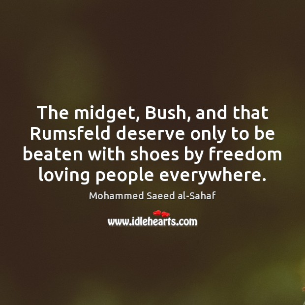 The midget, Bush, and that Rumsfeld deserve only to be beaten with Image