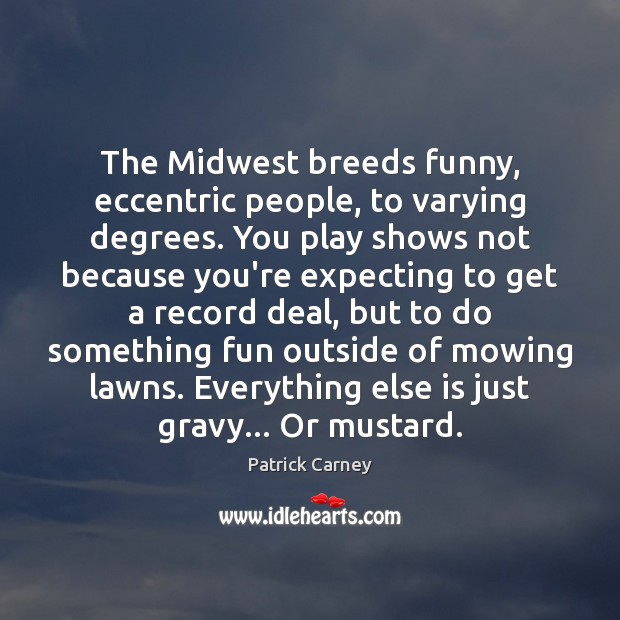 Image, The Midwest breeds funny, eccentric people, to varying degrees. You play shows