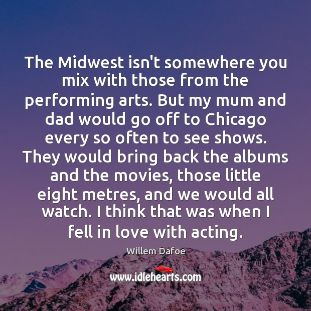 The Midwest isn't somewhere you mix with those from the performing arts. Willem Dafoe Picture Quote