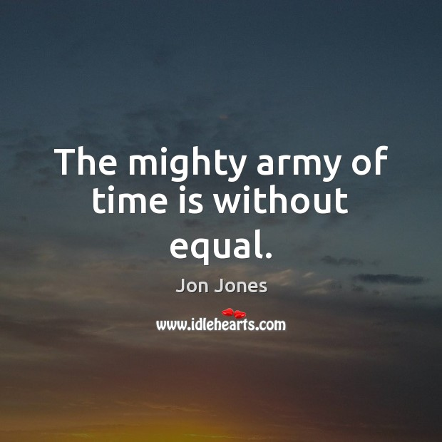 The mighty army of time is without equal. Jon Jones Picture Quote