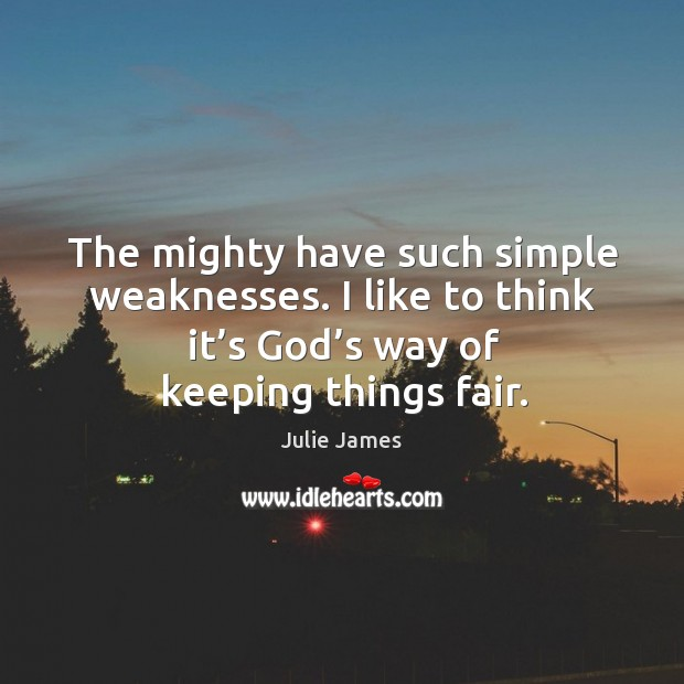 The mighty have such simple weaknesses. I like to think it's Image
