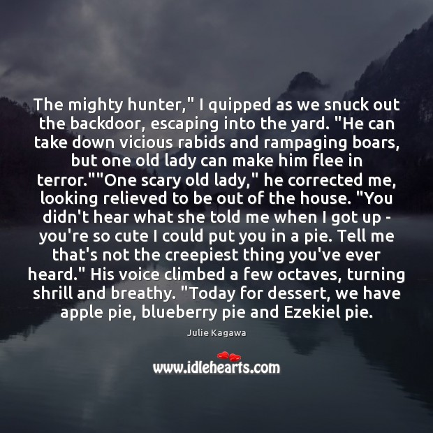 """Image, The mighty hunter,"""" I quipped as we snuck out the backdoor, escaping"""