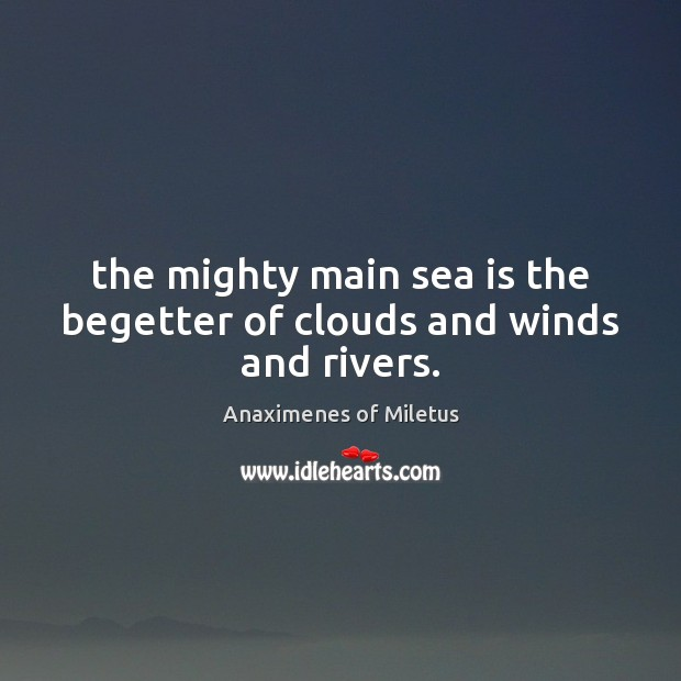 Image, The mighty main sea is the begetter of clouds and winds and rivers.