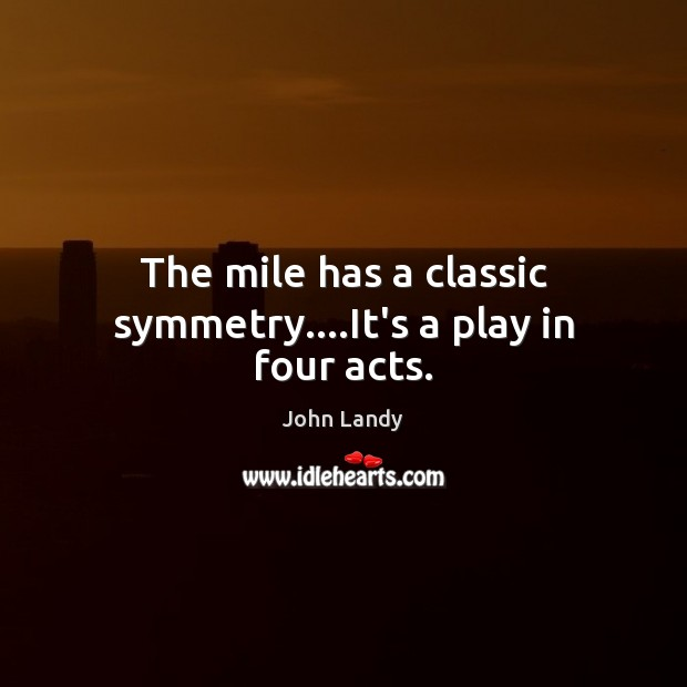 The mile has a classic symmetry….It's a play in four acts. Image
