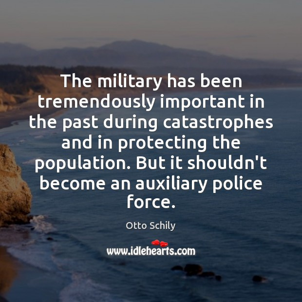 The military has been tremendously important in the past during catastrophes and Otto Schily Picture Quote