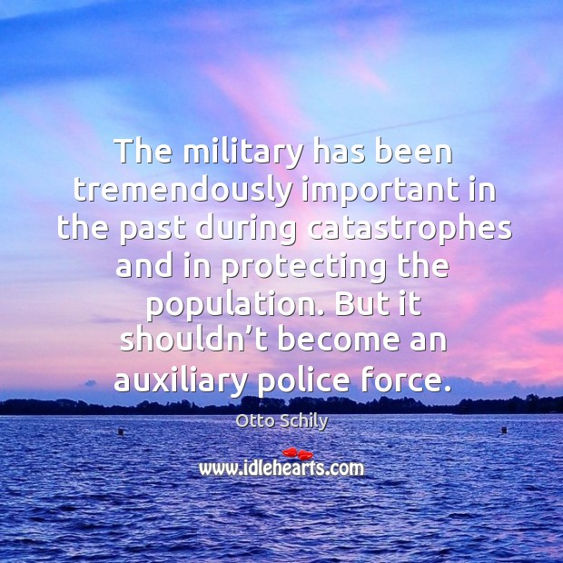 The military has been tremendously important in the past during catastrophes and in protecting the population. Otto Schily Picture Quote