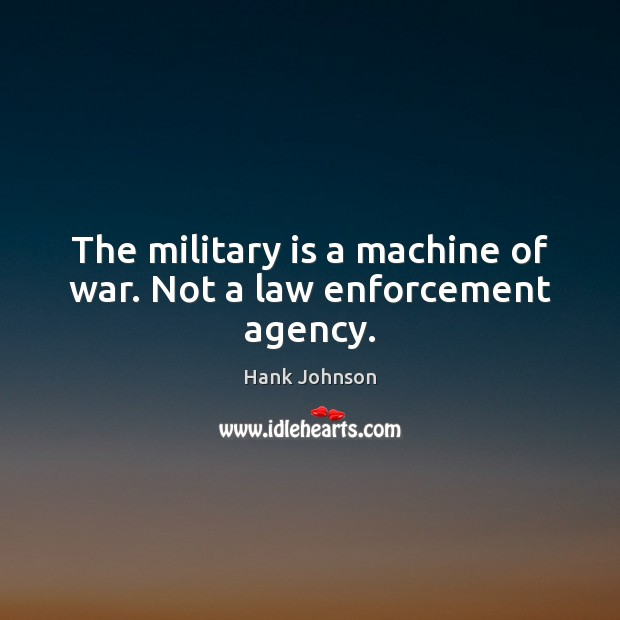 The military is a machine of war. Not a law enforcement agency. Image