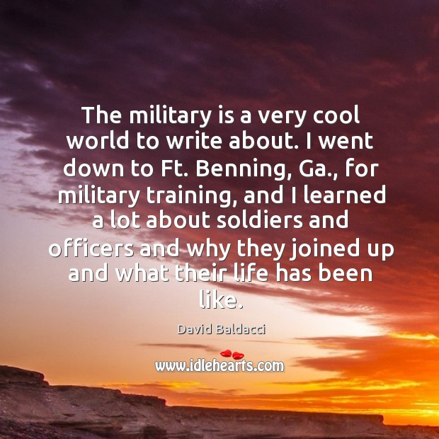 The military is a very cool world to write about. David Baldacci Picture Quote