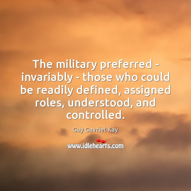 The military preferred – invariably – those who could be readily defined, Guy Gavriel Kay Picture Quote