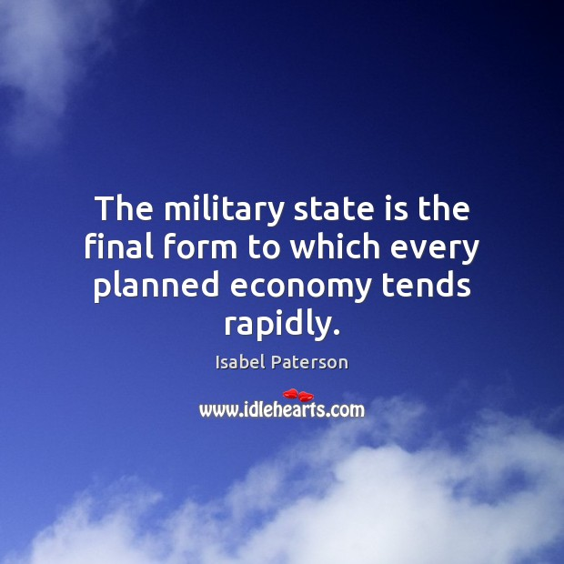 The military state is the final form to which every planned economy tends rapidly. Isabel Paterson Picture Quote