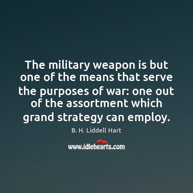 The military weapon is but one of the means that serve the B. H. Liddell Hart Picture Quote
