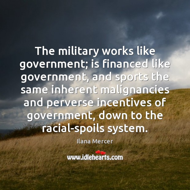 The military works like government; is financed like government, and sports the Ilana Mercer Picture Quote