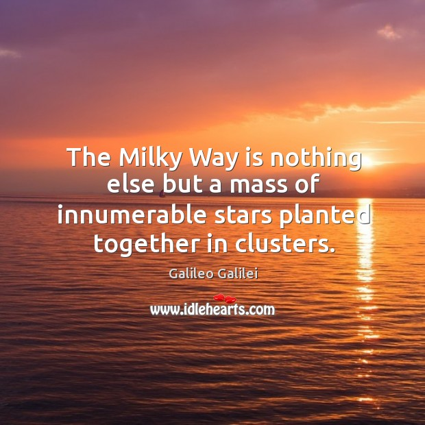 The milky way is nothing else but a mass of innumerable stars planted together in clusters. Image