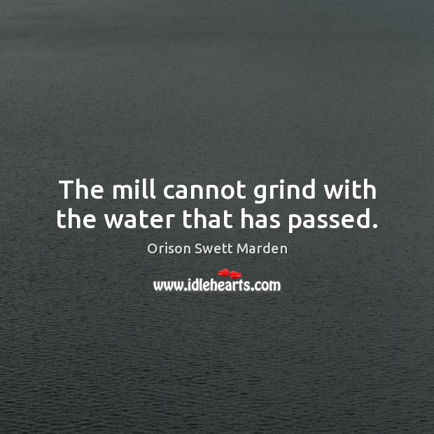 The mill cannot grind with the water that has passed. Orison Swett Marden Picture Quote