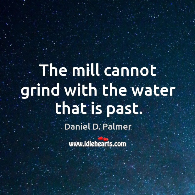 Image, The mill cannot grind with the water that is past.