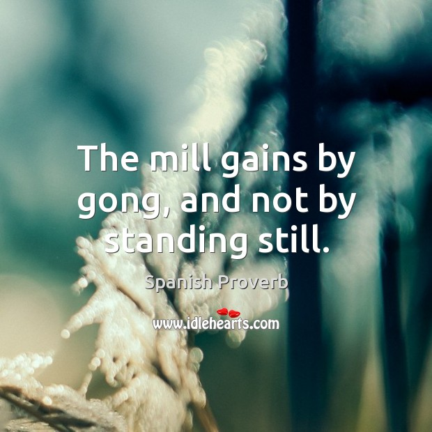 The mill gains by gong, and not by standing still. Image
