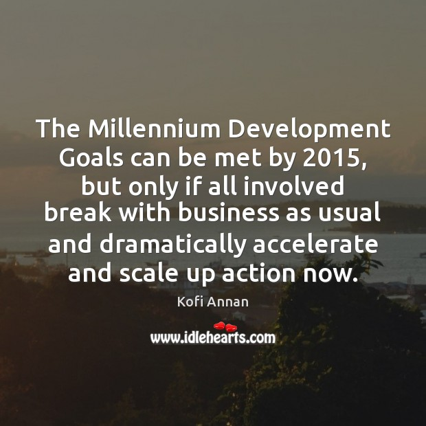 The Millennium Development Goals can be met by 2015, but only if all Kofi Annan Picture Quote