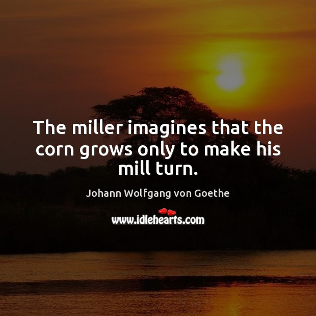 The miller imagines that the corn grows only to make his mill turn. Image