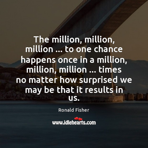 The million, million, million … to one chance happens once in a million, Ronald Fisher Picture Quote