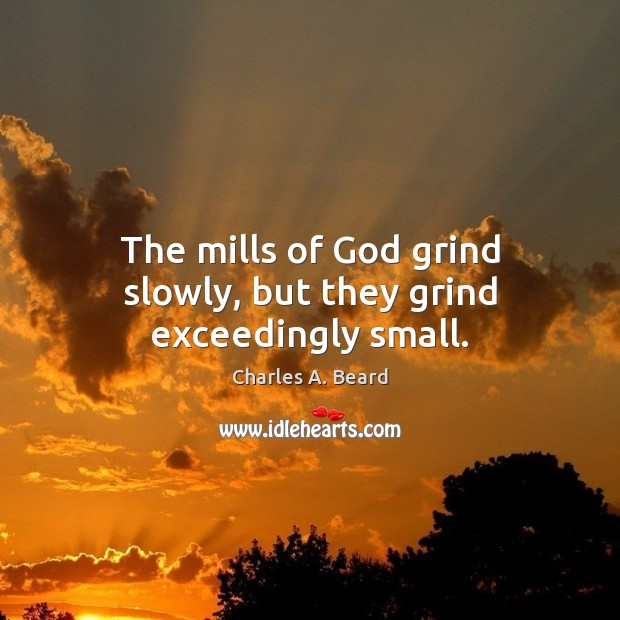 The mills of God grind slowly, but they grind exceedingly small. Image