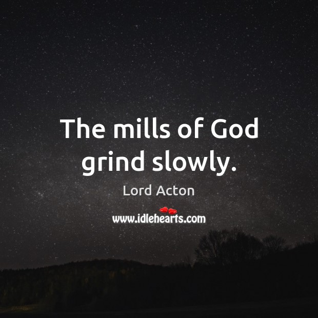 The mills of God grind slowly. Lord Acton Picture Quote