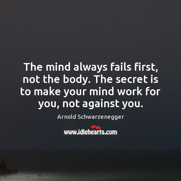 The mind always fails first, not the body. The secret is to Arnold Schwarzenegger Picture Quote