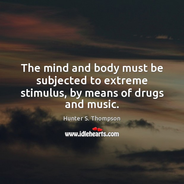 The mind and body must be subjected to extreme stimulus, by means of drugs and music. Image
