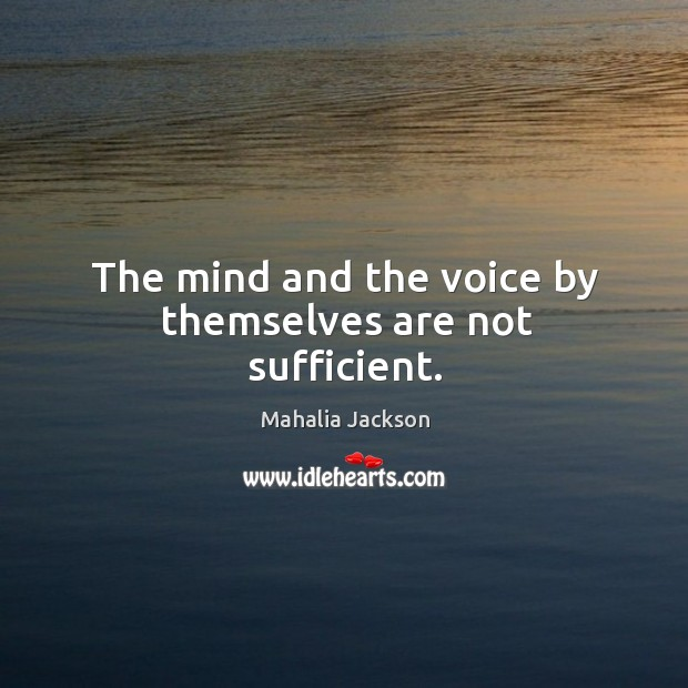 The mind and the voice by themselves are not sufficient. Mahalia Jackson Picture Quote