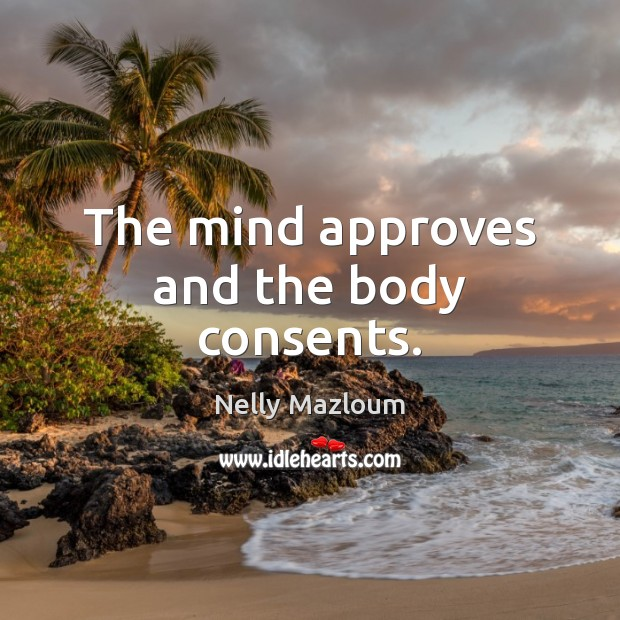 The mind approves and the body consents. Nelly Mazloum Picture Quote